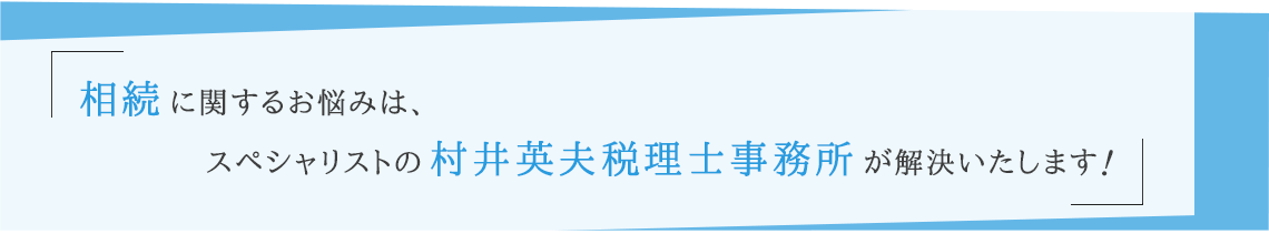 相続に関するお悩みは、スペシャリストの村井英夫税理士事務所が解決いたします